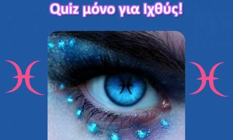 Κάνε το quiz, μόνο αν είσαι Ιχθύς!